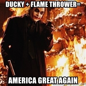 It's about sending a message - Ducky + Flame Thrower= America great again