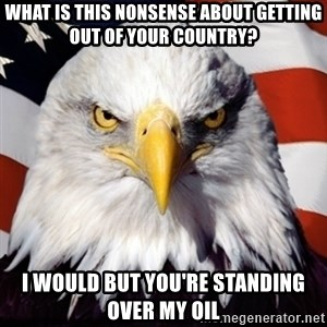 Freedom Eagle  - what is this nonsense about getting out of your country? i would but you're standing over my oil