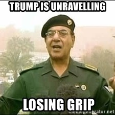 Baghdad Bob - Trump is unravelling  Losing Grip