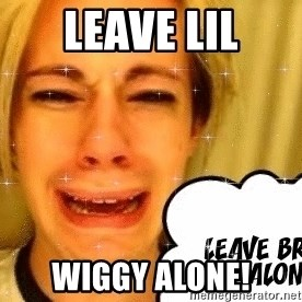 leave britney alone - LEAVE LIL WIGGY ALONE!