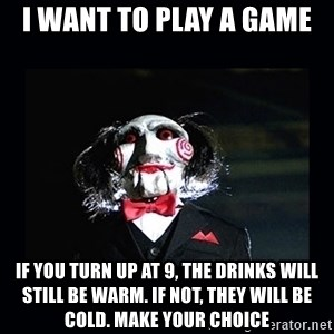 saw jigsaw meme - I want to play a game  If you turn up at 9, the drinks will still be warm. If not, they will be cold. Make your choice