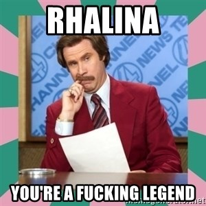 anchorman - Rhalina you're a fucking legend