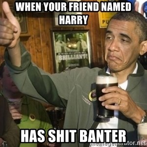 THUMBS UP OBAMA - When your friend named harry Has shit banter