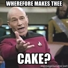Picard Wtf - Wherefore makes thee Cake?