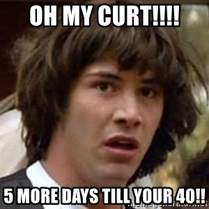 Conspiracy Keanu - OH MY CURT!!!!  5 MORE DAYS TILL YOUR 40!!