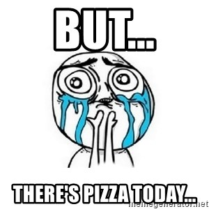 Crying face - But... There's pizza today...