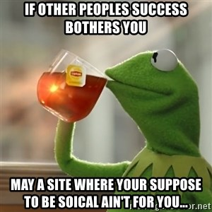 Kermit The Frog Drinking Tea - If other peoples success bothers you may a site where your suppose to be soical ain't for you...