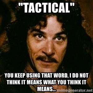 """You keep using that word, I don't think it means what you think it means - """"Tactical"""" You keep using that word, I do not think it means what you think it means..."""