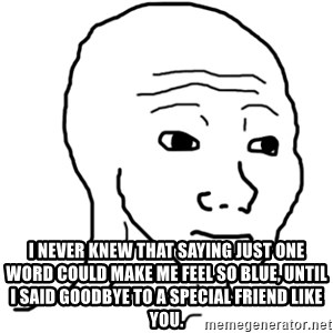 That Feel Guy - I never knew that saying just one word could make me feel so blue, until I said GOODBYE to a special friend like you.