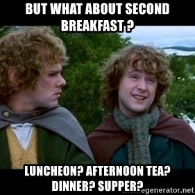 What about second breakfast? - but what about second breakfast ? Luncheon? Afternoon tea? Dinner? Supper?