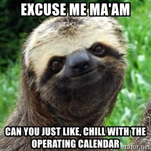 Sarcastic Sloth - excuse me ma'am can you just like, chill with the operating calendar