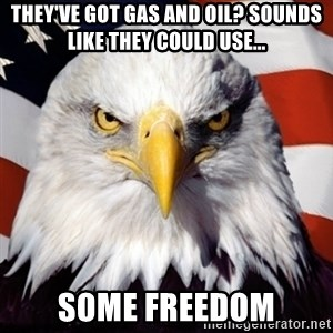 Freedom Eagle  - They've got gas and oil? Sounds like they could use... some freedom