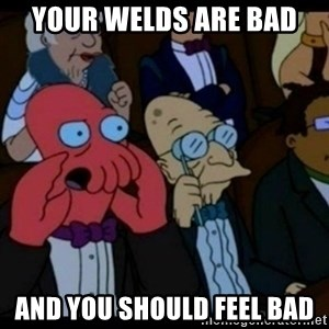 You should Feel Bad - Your welds are bad and you should feel bad