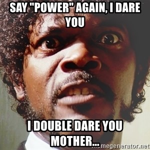 "Mad Samuel L Jackson - Say ""Power"" again, I dare you I double dare you mother..."