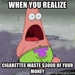 D Face Patrick - When you realize  cigarettes waste $3000 of your money