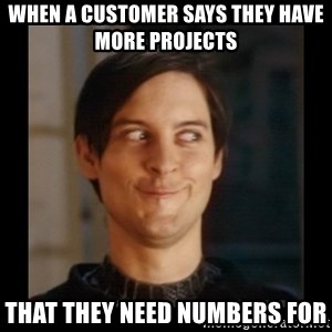 Tobey_Maguire - when a customer says they have more projects  that they need numbers for
