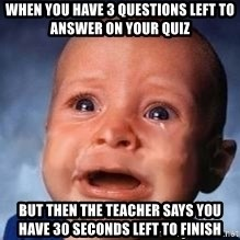 Very Sad Kid - when you have 3 questions left to answer on your quiz but then the teacher says you have 30 seconds left to finish