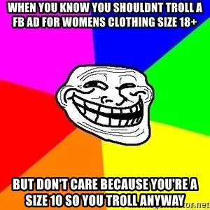 troll face1 - When you know you shouldnt troll a fb ad for womens clothing size 18+ But don't care because you're a size 10 so you troll anyway