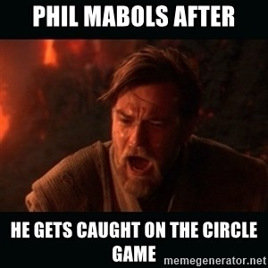 "Obi Wan Kenobi ""You were my brother!"" - phil Mabols after he gets caught on the circle game"