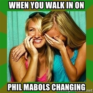 Laughing Girls  - when you walk in on phil mabols changing