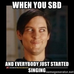 Tobey_Maguire - when you SBD and everybody just started singing