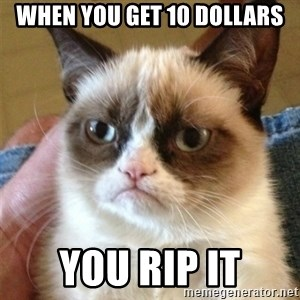 Grumpy Cat  - when you get 10 dollars you rip it