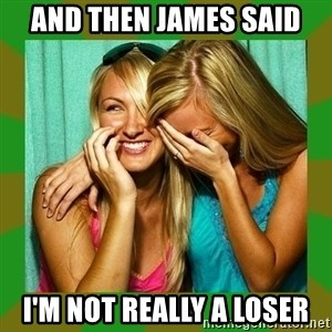 Laughing Girls  - And then James said I'm not really a Loser