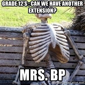 Waiting skeleton meme - Grade 12's : Can we have another extension? Mrs. BP