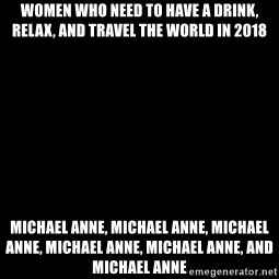 Blank Black - Women who need to have a drink, relax, and travel the world in 2018 Michael Anne, Michael Anne, Michael Anne, Michael Anne, Michael Anne, and Michael Anne