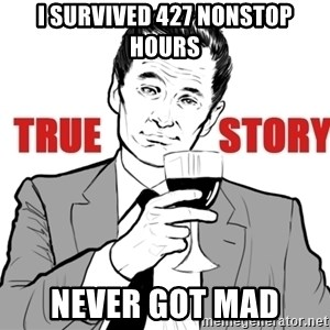 true story - I survived 427 nonstop hours Never got mad
