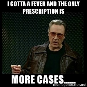 Christopher Walken Cowbell - I gotta a fever and the only prescription is more cases......