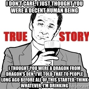 true story - i don't care, i just thought you were a decent human being i thought you were a dragon from dragon's den. i've told that to people long ago before all of this started. think whatever, i'm drinking