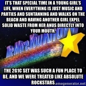 The more you know - It's that special time in a young girl's life, when everything is just music and parties and suntanning and walks on the beach and having another girl expel solid waste from her anus directly into your mouth.  The 2G1C set was such a fun place to be, and we were treated like absolute rockstars