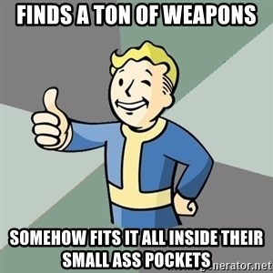 Fallout Boy - Finds a ton of weapons Somehow fits it all inside their small ass pockets