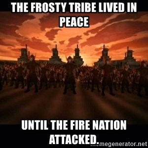 until the fire nation attacked. - The Frosty tribe lived in peace until the fire nation attacked.