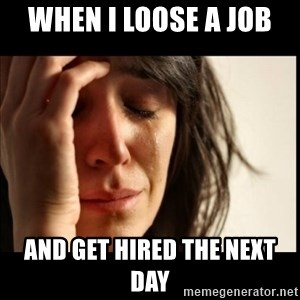 First World Problems - When I loose a job  And get hired the next day