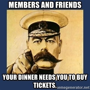 your country needs you - Members and friends Your dinner needs you to buy tickets.