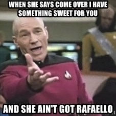 Captain Picard - when she says come over i have something sweet for you and she ain't got Rafaello