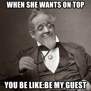 1889 [10] guy - when she wants on top you be like:be my guest