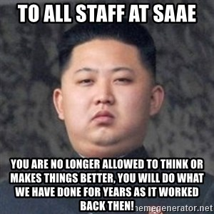 Kim Jong-Fun - To all staff at SAAE You are no longer allowed to think or makes things better, you will do what we have done for years as it worked back then!