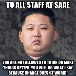Kim Jong-Fun - To all staff at SAAE You are not allowed to think or make things better, you will do what I say because change doesn't work!!