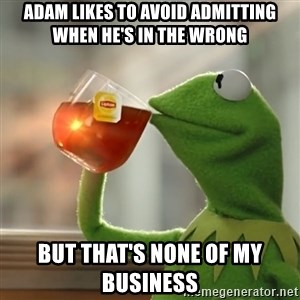 Kermit The Frog Drinking Tea - Adam likes to avoid admitting when he's in the wrong But that's none of my business