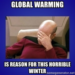 Picard facepalm  - Global warming is reason for this horrible winter