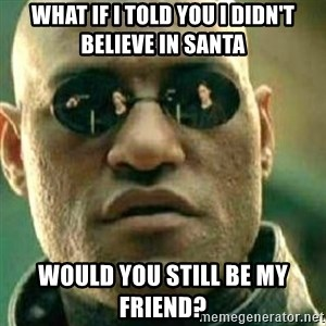 What If I Told You - What if i told you I didn't believe in santa Would you still be my friend?