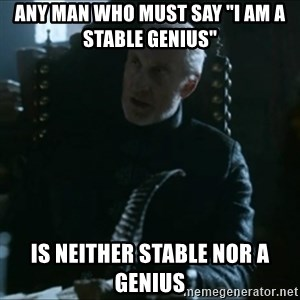 "Tywin Lannister - Any man who must say ""I am a Stable Genius""  Is neither Stable nor a Genius"