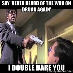 Say what again - SAY 'NEVER HEARD OF THE WAR ON DRUGS AGAIN' I DOUBLE DARE YOU