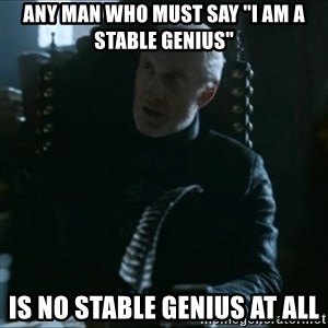 "Tywin Lannister - Any man who must say ""I am a stable genius"" Is no stable genius at all"