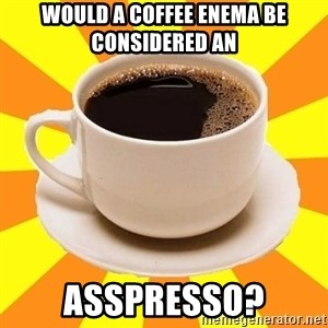 Cup of coffee - Would a coffee enema be considered an  asspresso?
