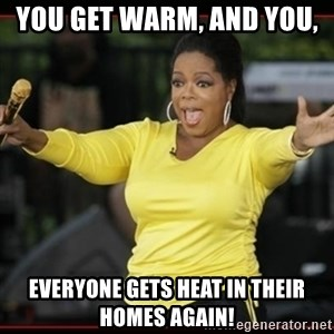 Overly-Excited Oprah!!!  - You get warm, and you,  EVERYONE GETS HEAT in their homes AGAIN!