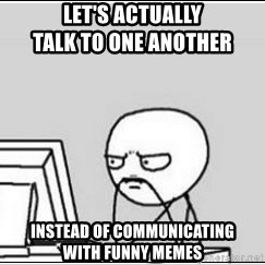 computer guy - Let's actually                            talk to one another instead of communicating      with funny memes